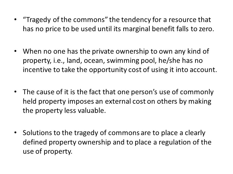 Tragedy of the commons the tendency for a resource that has no price to be used until its marginal benefit falls to zero.