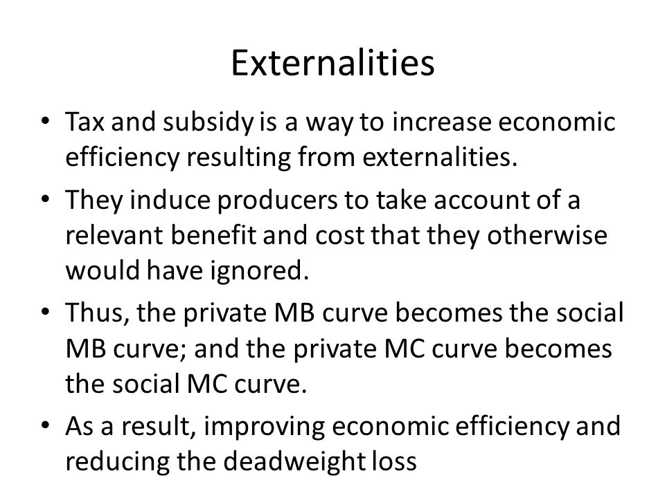 Externalities Tax and subsidy is a way to increase economic efficiency resulting from externalities.