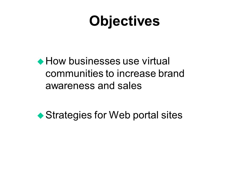 Objectives How businesses use virtual communities to increase brand awareness and sales.