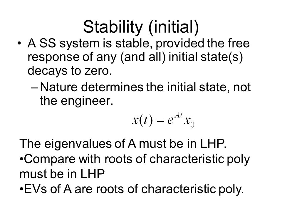 Stability (initial) A SS system is stable, provided the free response of any (and all) initial state(s) decays to zero.