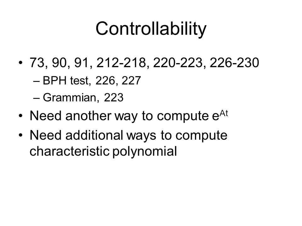 Controllability 73, 90, 91, 212-218, 220-223, 226-230. BPH test, 226, 227. Grammian, 223. Need another way to compute eAt.