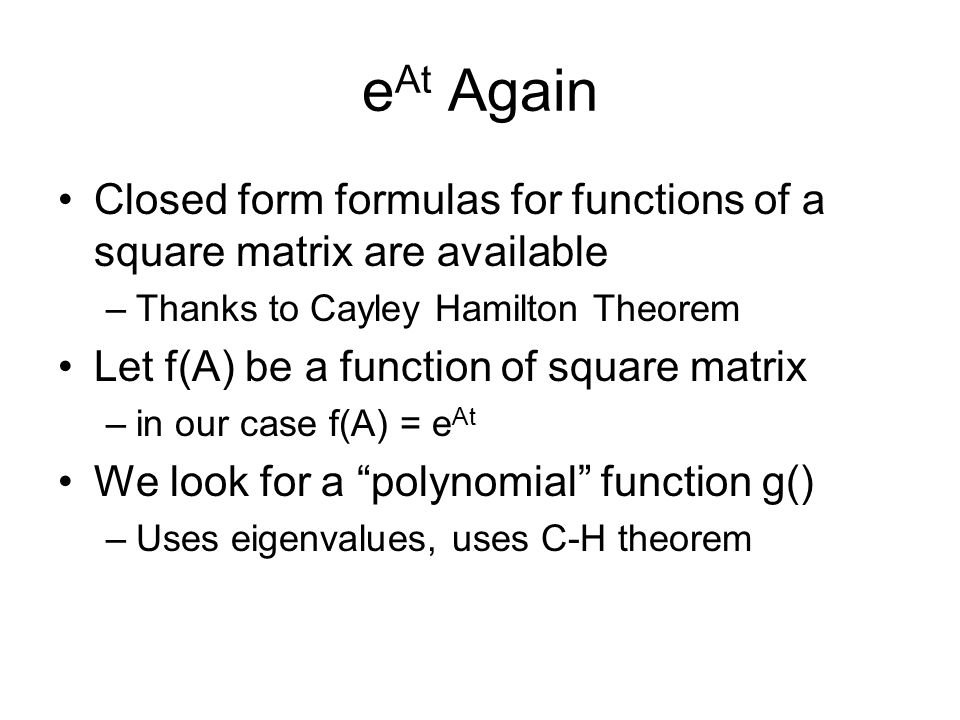 eAt Again Closed form formulas for functions of a square matrix are available. Thanks to Cayley Hamilton Theorem.