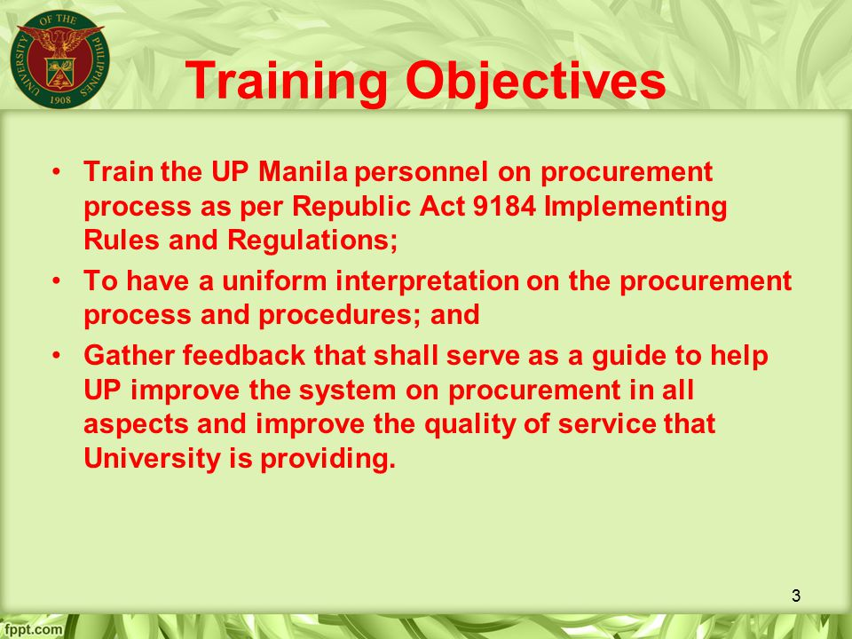 Training Objectives Train the UP Manila personnel on procurement process as per Republic Act 9184 Implementing Rules and Regulations;