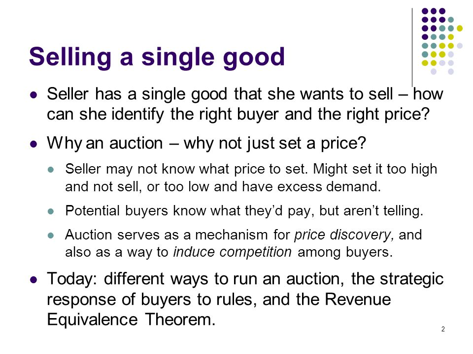 Selling a single good Seller has a single good that she wants to sell – how can she identify the right buyer and the right price
