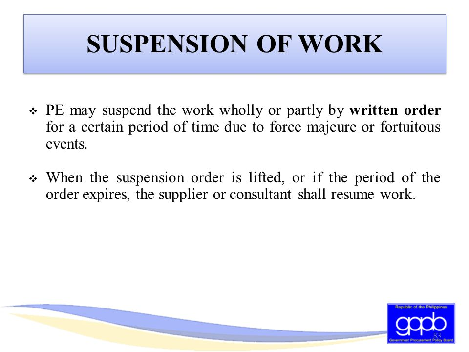 SUSPENSION OF WORK PE may suspend the work wholly or partly by written order for a certain period of time due to force majeure or fortuitous events.