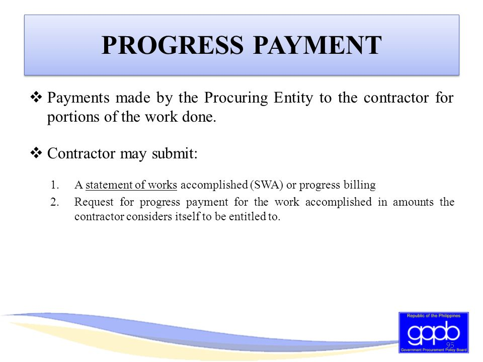 PROGRESS PAYMENT Payments made by the Procuring Entity to the contractor for portions of the work done.