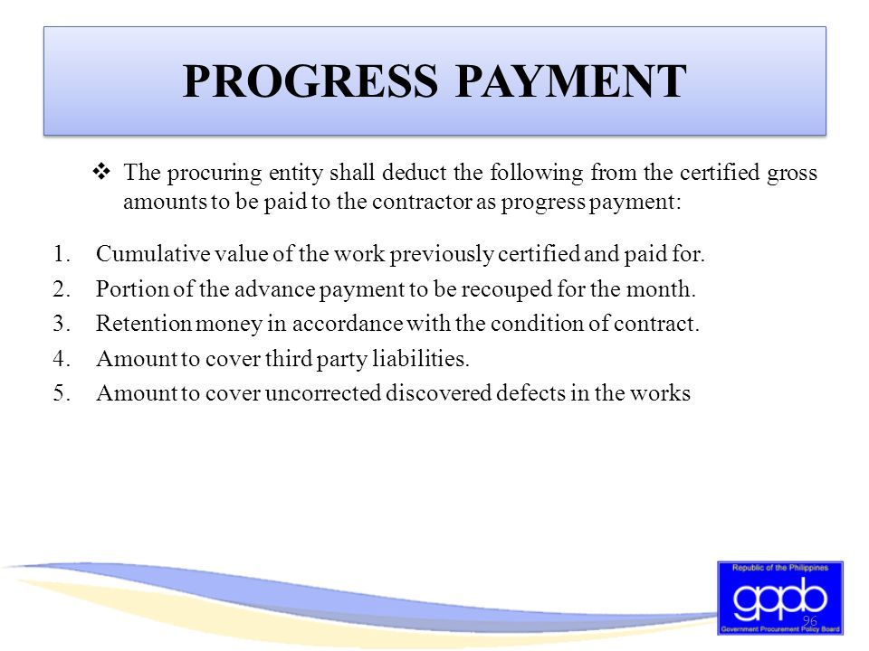 PROGRESS PAYMENT The procuring entity shall deduct the following from the certified gross amounts to be paid to the contractor as progress payment: