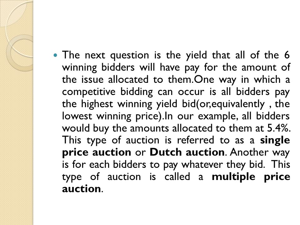 The next question is the yield that all of the 6 winning bidders will have pay for the amount of the issue allocated to them.One way in which a competitive bidding can occur is all bidders pay the highest winning yield bid(or,equivalently , the lowest winning price).In our example, all bidders would buy the amounts allocated to them at 5.4%.