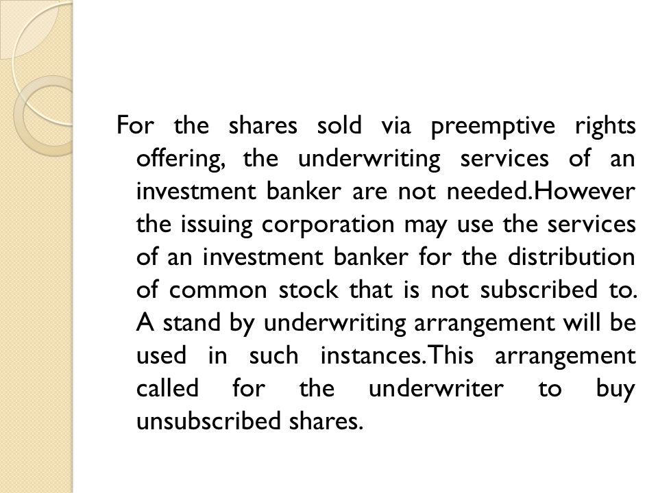 For the shares sold via preemptive rights offering, the underwriting services of an investment banker are not needed.However the issuing corporation may use the services of an investment banker for the distribution of common stock that is not subscribed to.