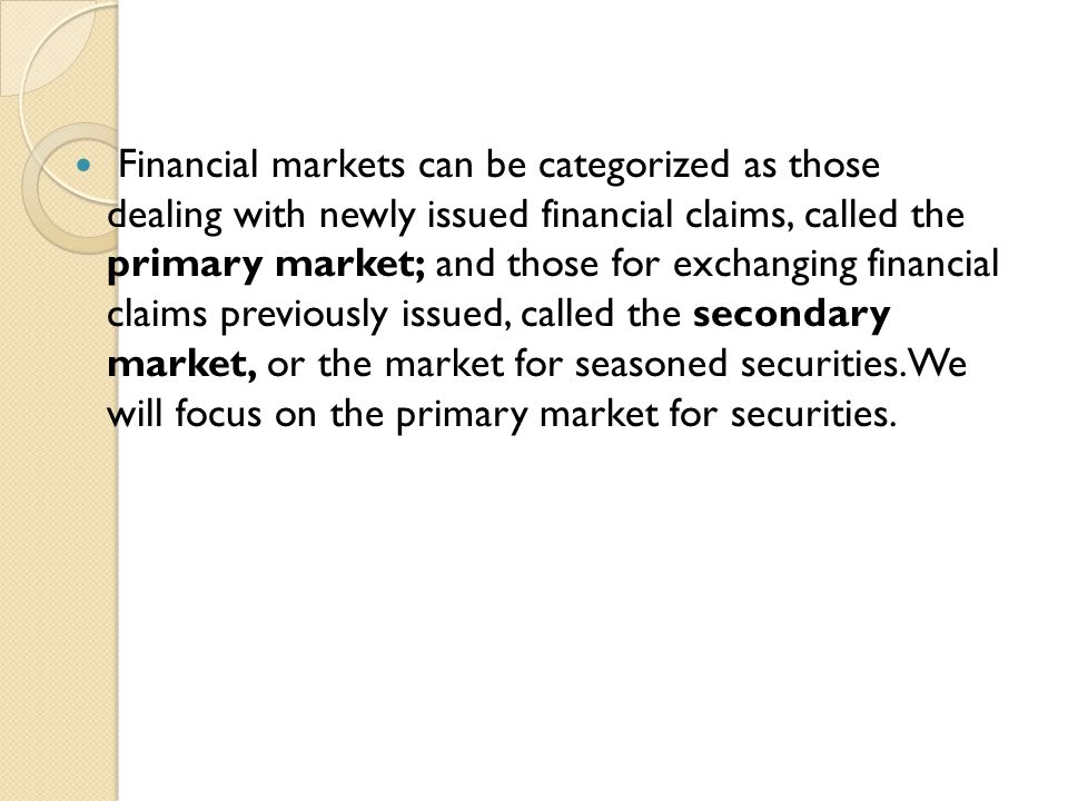 Financial markets can be categorized as those dealing with newly issued financial claims, called the primary market; and those for exchanging financial claims previously issued, called the secondary market, or the market for seasoned securities.We will focus on the primary market for securities.