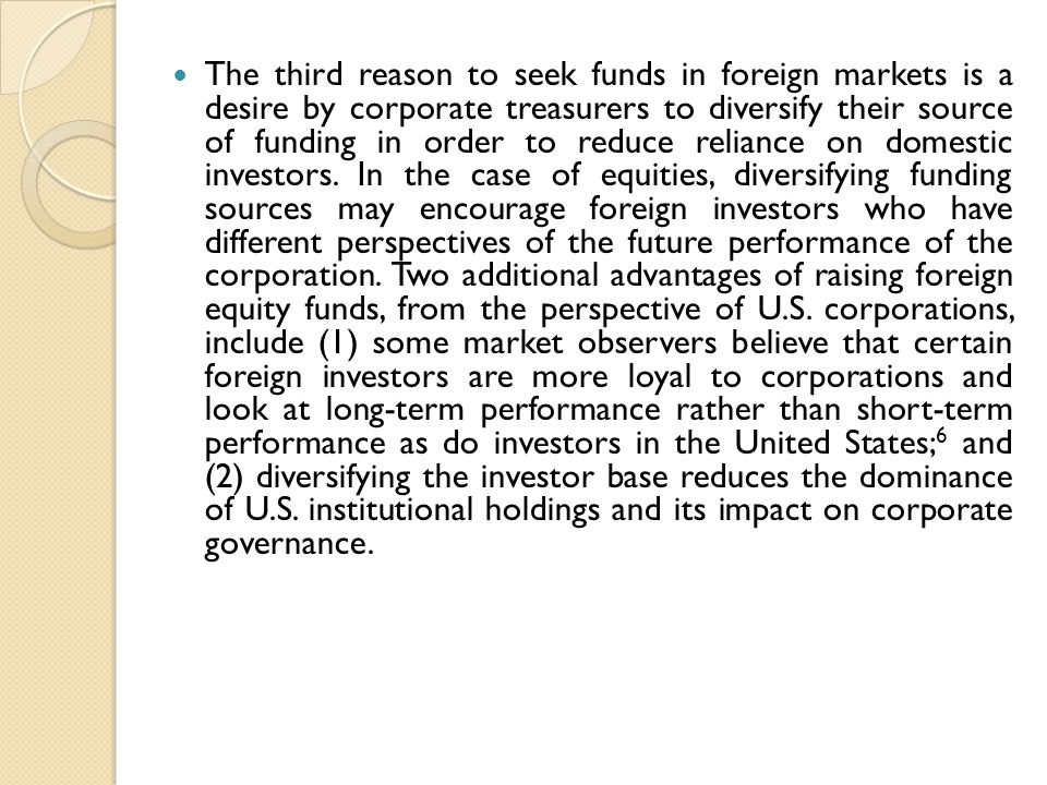 The third reason to seek funds in foreign markets is a desire by corporate treasurers to diversify their source of funding in order to reduce reliance on domestic investors.