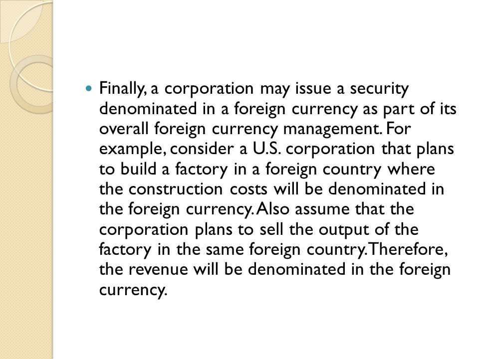 Finally, a corporation may issue a security denominated in a foreign currency as part of its overall foreign currency management.