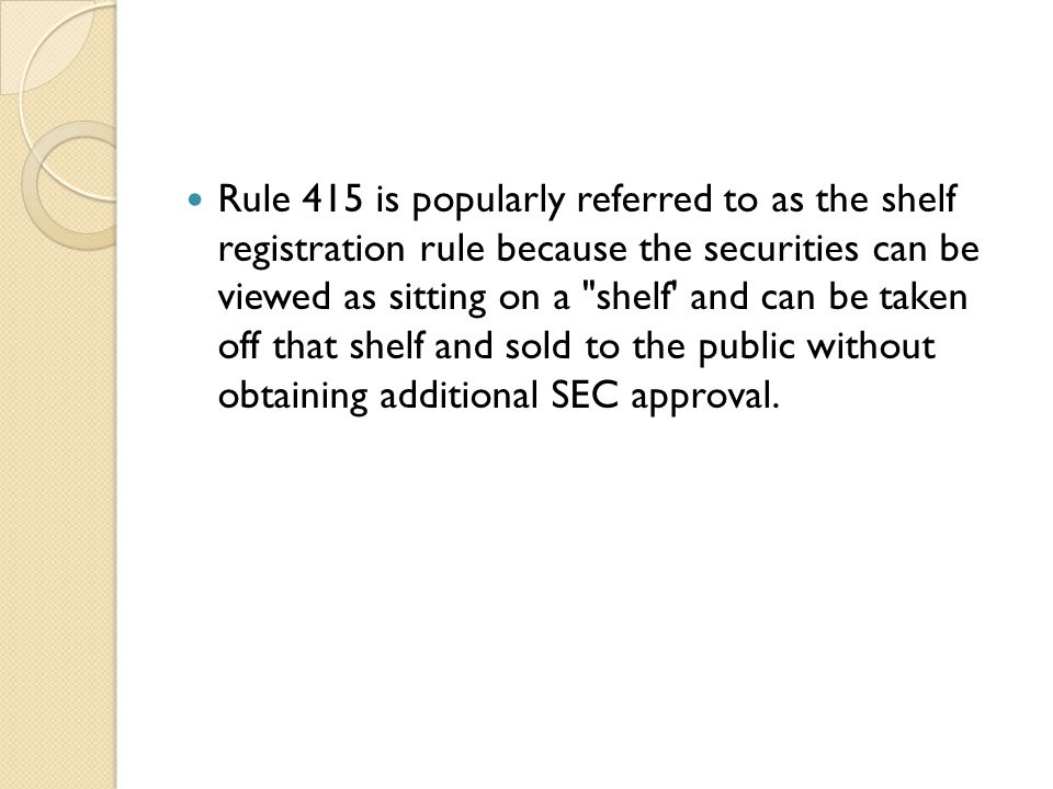 Rule 415 is popularly referred to as the shelf registration rule because the securities can be viewed as sitting on a shelf and can be taken off that shelf and sold to the public without obtaining additional SEC approval.
