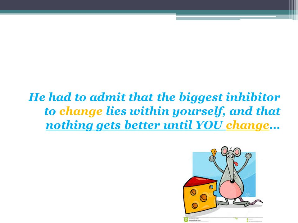 He had to admit that the biggest inhibitor to change lies within yourself, and that nothing gets better until YOU change…
