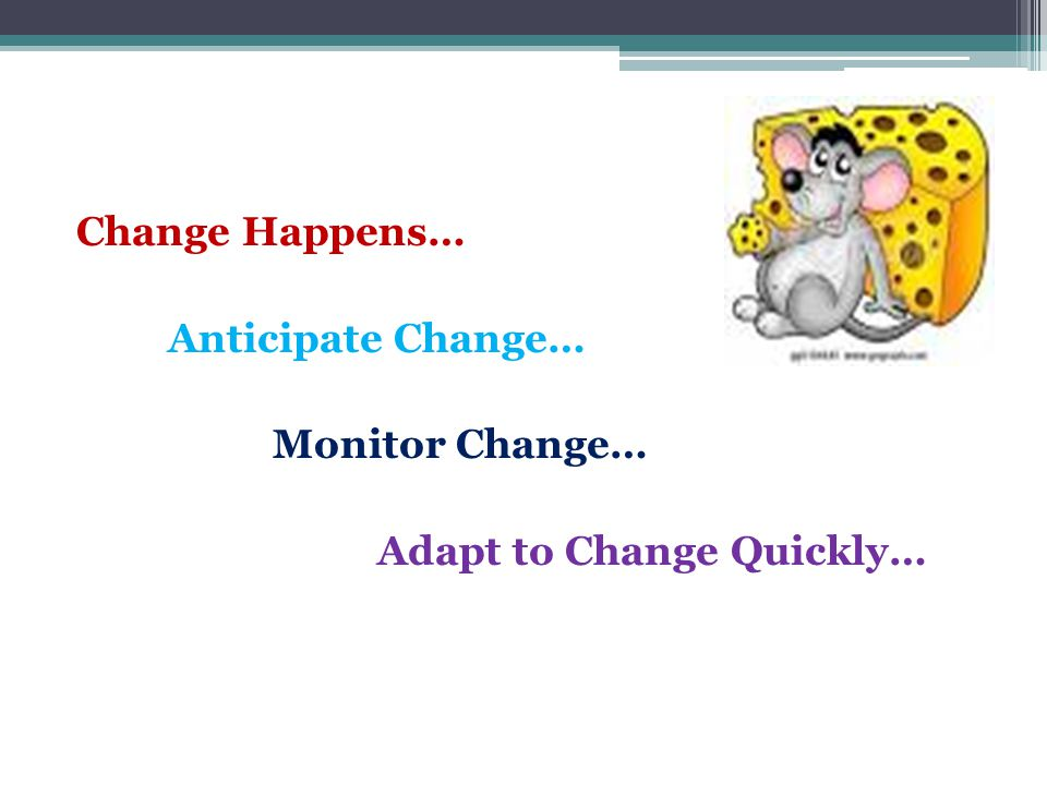 Change Happens… Anticipate Change… Monitor Change… Adapt to Change Quickly…
