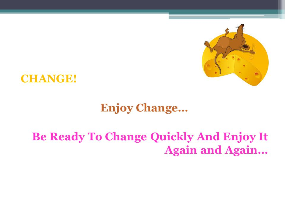 CHANGE! Enjoy Change… Be Ready To Change Quickly And Enjoy It Again and Again…