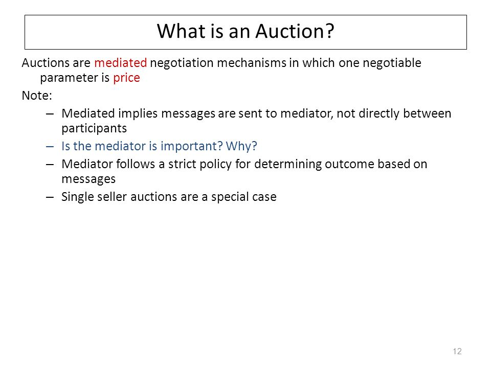 What is an Auction Auctions are mediated negotiation mechanisms in which one negotiable parameter is price.