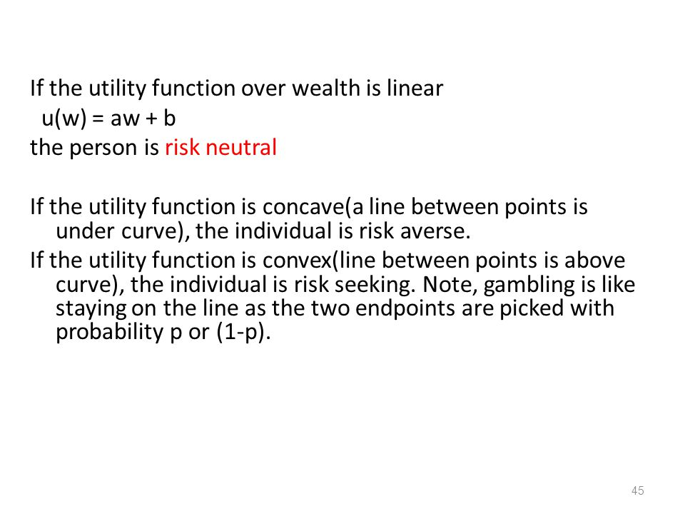 If the utility function over wealth is linear u(w) = aw + b the person is risk neutral If the utility function is concave(a line between points is under curve), the individual is risk averse.