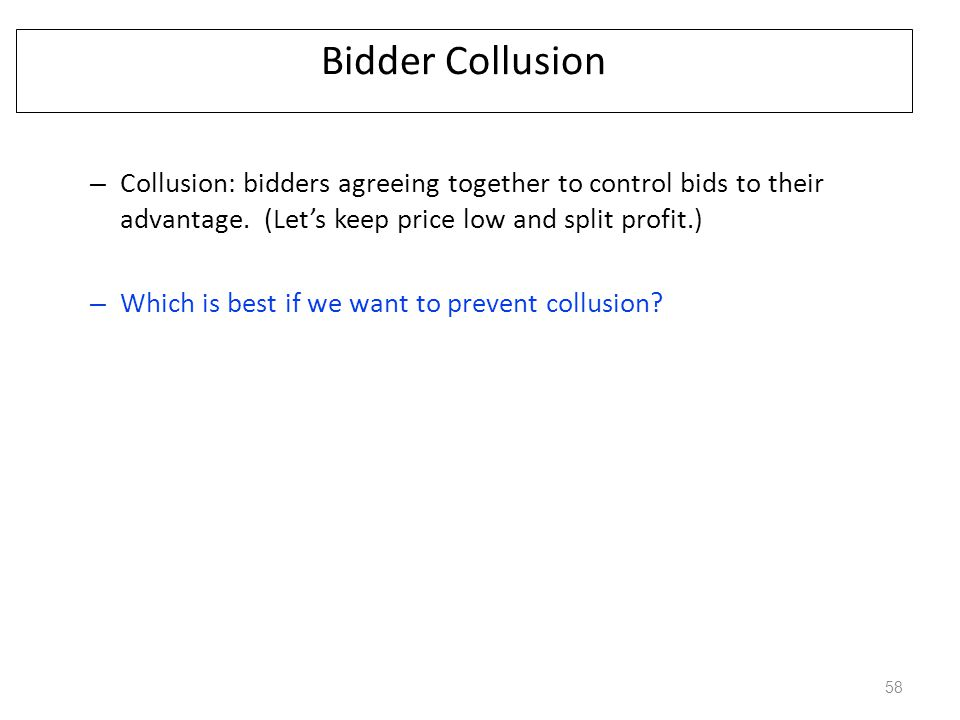Bidder Collusion Collusion: bidders agreeing together to control bids to their advantage. (Let's keep price low and split profit.)