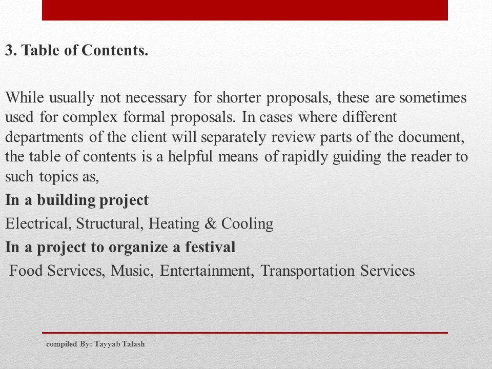 3. Table of Contents. While usually not necessary for shorter proposals, these are sometimes used for complex formal proposals. In cases where different departments of the client will separately review parts of the document, the table of contents is a helpful means of rapidly guiding the reader to such topics as, In a building project Electrical, Structural, Heating & Cooling In a project to organize a festival Food Services, Music, Entertainment, Transportation Services