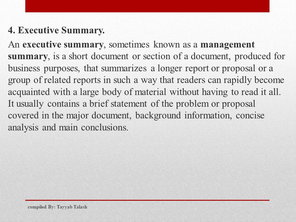 4. Executive Summary. An executive summary, sometimes known as a management summary, is a short document or section of a document, produced for business purposes, that summarizes a longer report or proposal or a group of related reports in such a way that readers can rapidly become acquainted with a large body of material without having to read it all. It usually contains a brief statement of the problem or proposal covered in the major document, background information, concise analysis and main conclusions.