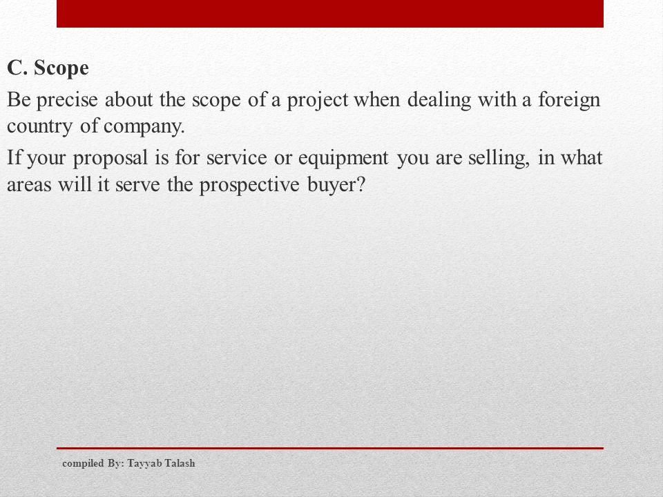C. Scope Be precise about the scope of a project when dealing with a foreign country of company. If your proposal is for service or equipment you are selling, in what areas will it serve the prospective buyer