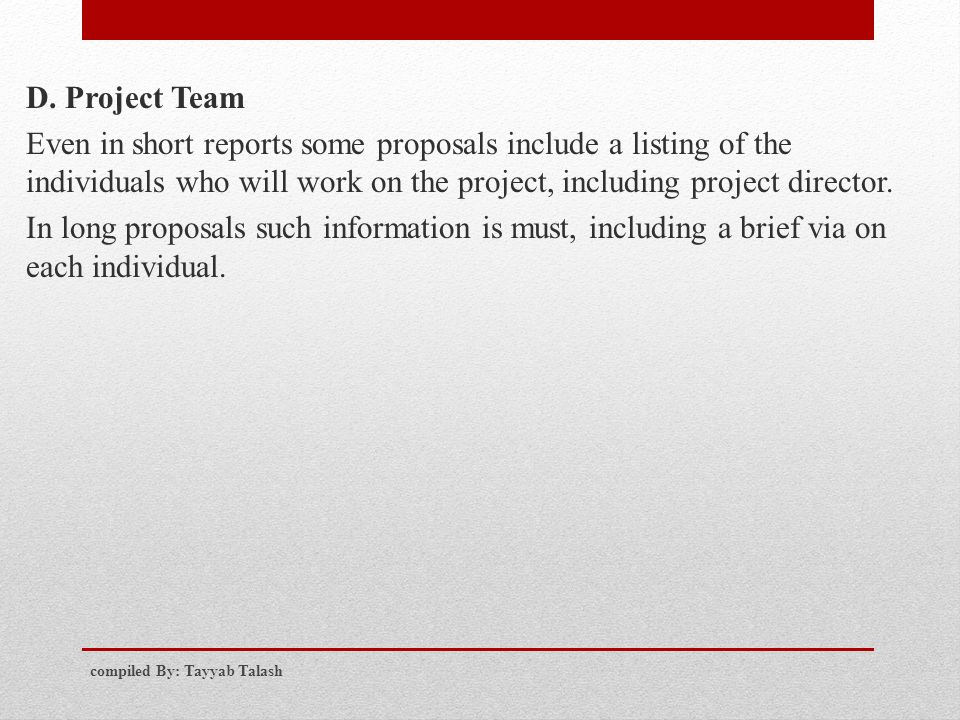 D. Project Team Even in short reports some proposals include a listing of the individuals who will work on the project, including project director. In long proposals such information is must, including a brief via on each individual.