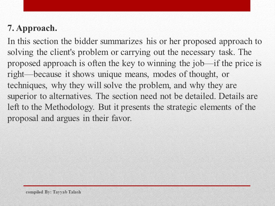 7. Approach. In this section the bidder summarizes his or her proposed approach to solving the client s problem or carrying out the necessary task. The proposed approach is often the key to winning the job—if the price is right—because it shows unique means, modes of thought, or techniques, why they will solve the problem, and why they are superior to alternatives. The section need not be detailed. Details are left to the Methodology. But it presents the strategic elements of the proposal and argues in their favor.