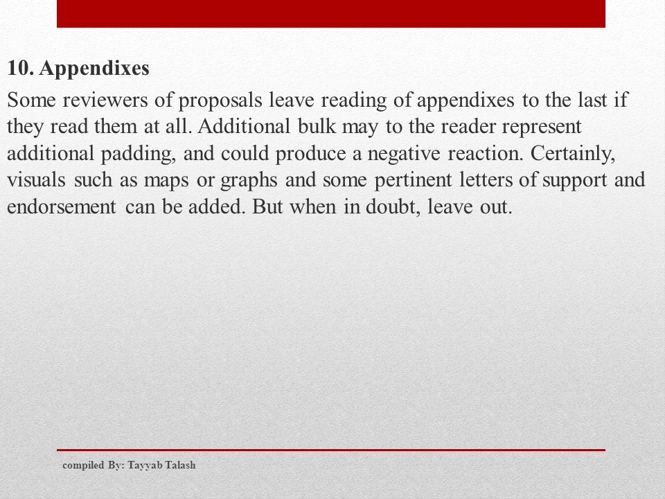10. Appendixes Some reviewers of proposals leave reading of appendixes to the last if they read them at all. Additional bulk may to the reader represent additional padding, and could produce a negative reaction. Certainly, visuals such as maps or graphs and some pertinent letters of support and endorsement can be added. But when in doubt, leave out.
