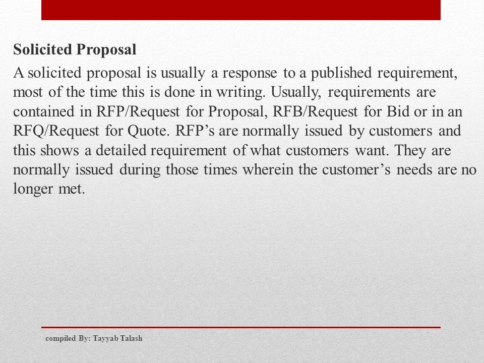 Solicited Proposal A solicited proposal is usually a response to a published requirement, most of the time this is done in writing. Usually, requirements are contained in RFP/Request for Proposal, RFB/Request for Bid or in an RFQ/Request for Quote. RFP's are normally issued by customers and this shows a detailed requirement of what customers want. They are normally issued during those times wherein the customer's needs are no longer met.