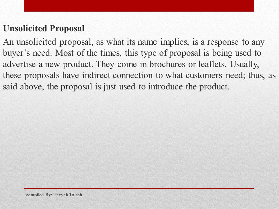 Unsolicited Proposal An unsolicited proposal, as what its name implies, is a response to any buyer's need. Most of the times, this type of proposal is being used to advertise a new product. They come in brochures or leaflets. Usually, these proposals have indirect connection to what customers need; thus, as said above, the proposal is just used to introduce the product.