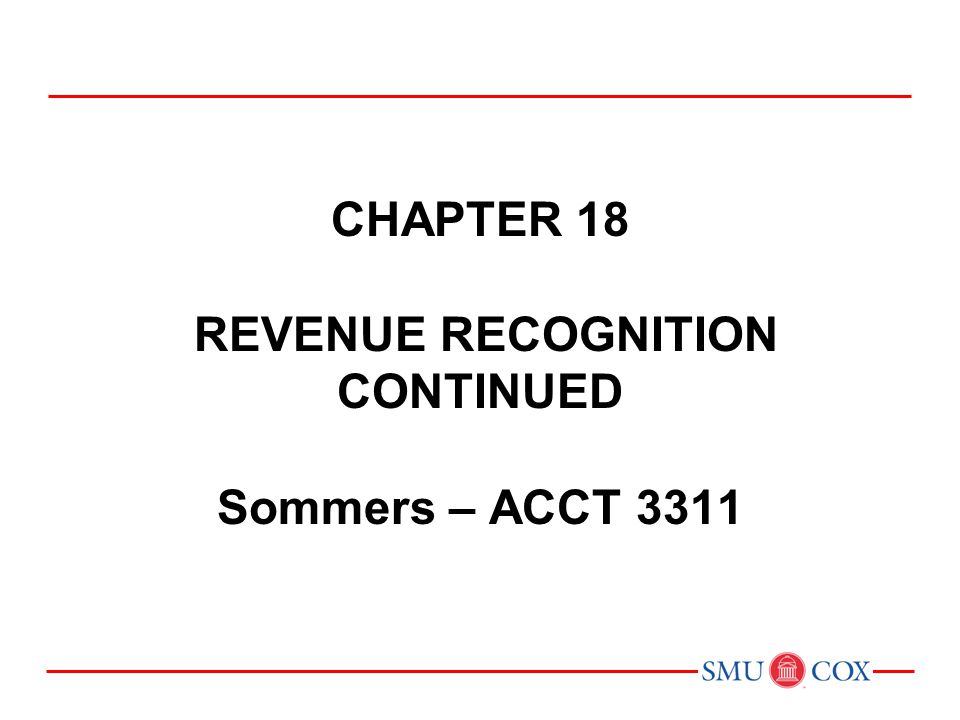 Chapter 18 REVENUE RECOGNITION CONTINUED Sommers – ACCT 3311