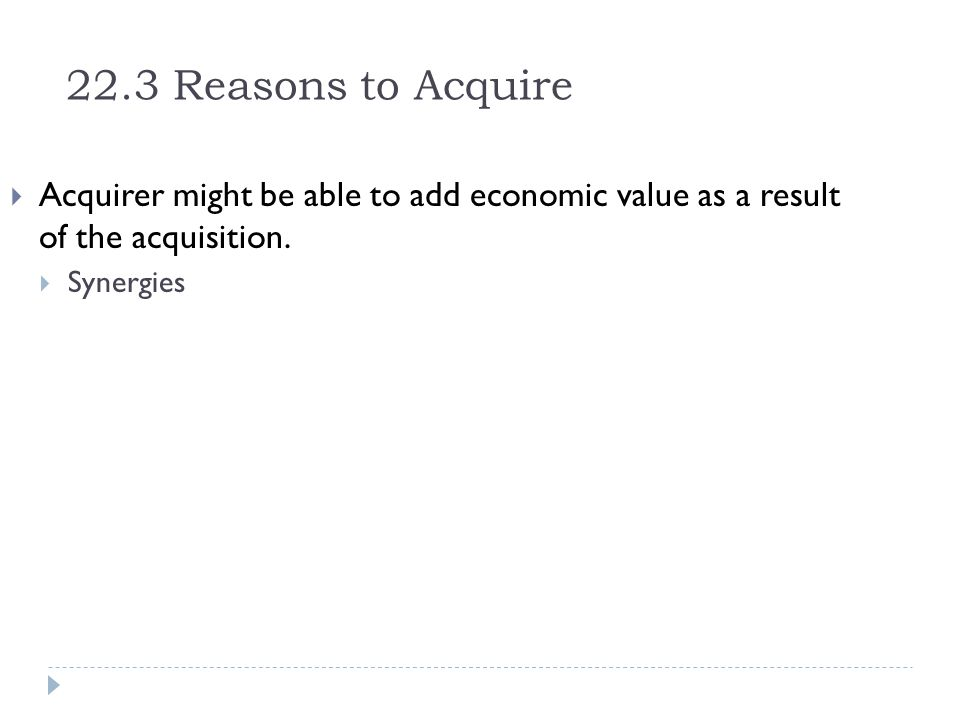22.3 Reasons to Acquire Acquirer might be able to add economic value as a result of the acquisition.