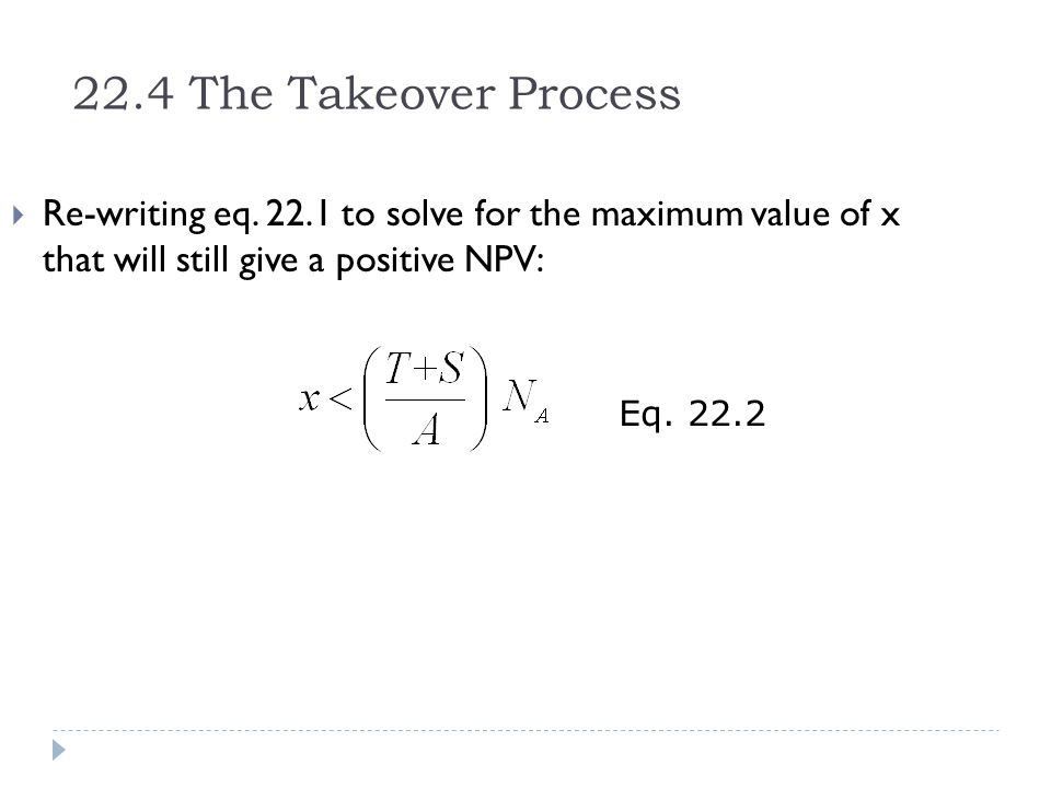 22.4 The Takeover Process Re-writing eq. 22.1 to solve for the maximum value of x that will still give a positive NPV: