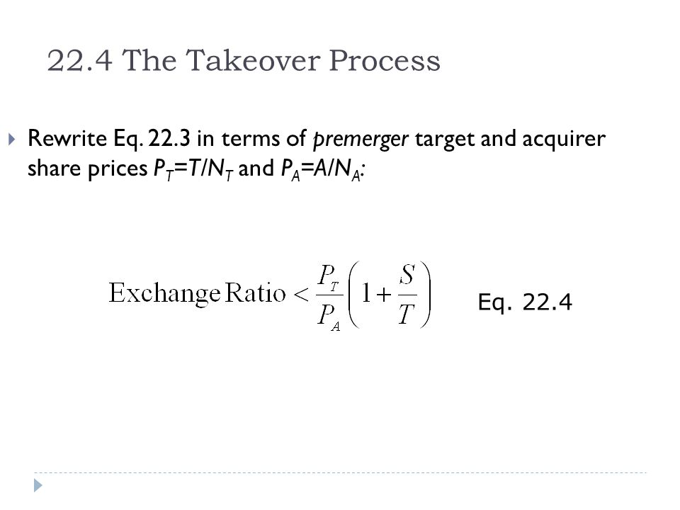 22.4 The Takeover Process Rewrite Eq. 22.3 in terms of premerger target and acquirer share prices PT=T/NT and PA=A/NA: