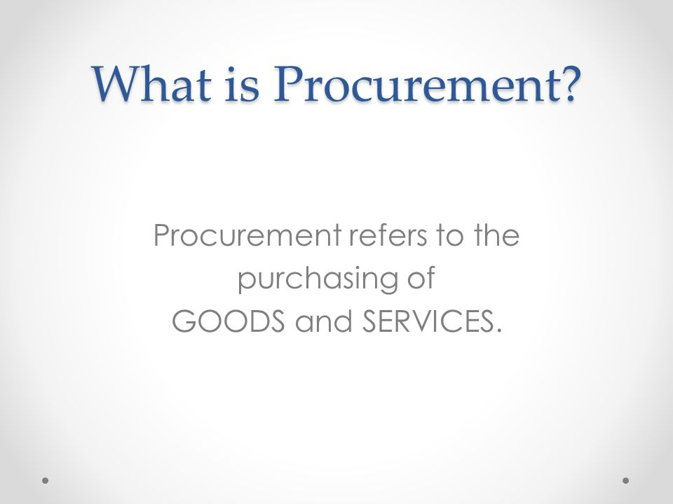 Procurement refers to the purchasing of GOODS and SERVICES.
