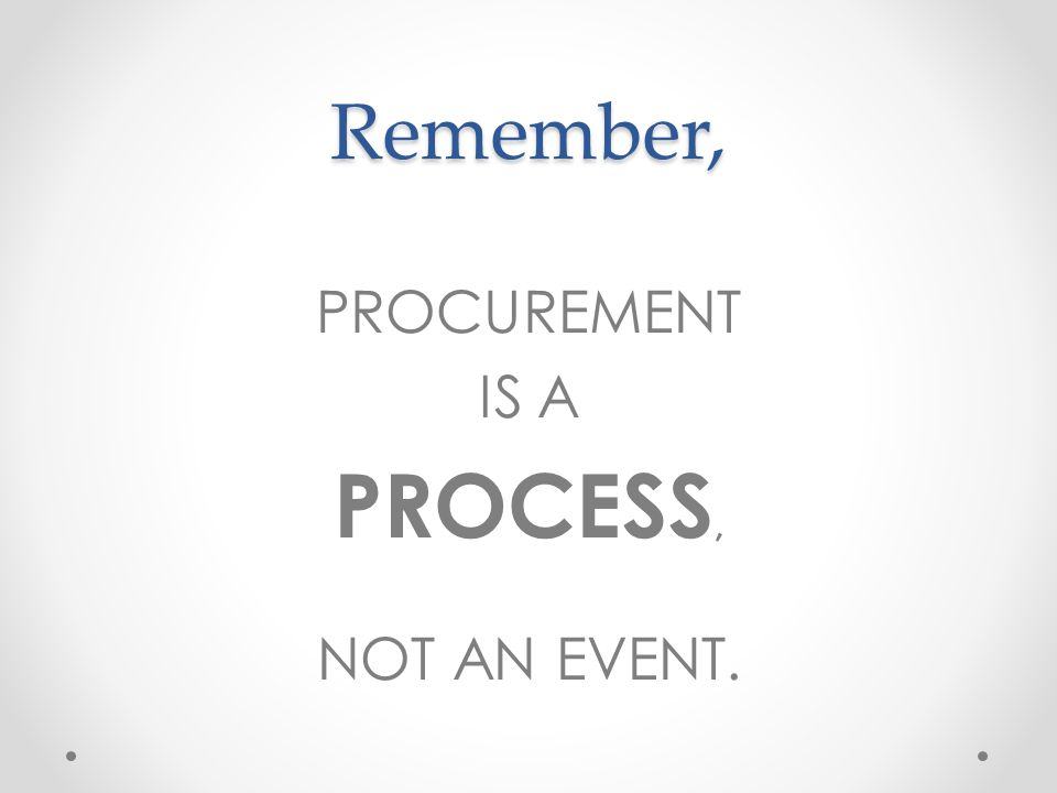 PROCESS, Remember, PROCUREMENT IS A NOT AN EVENT.