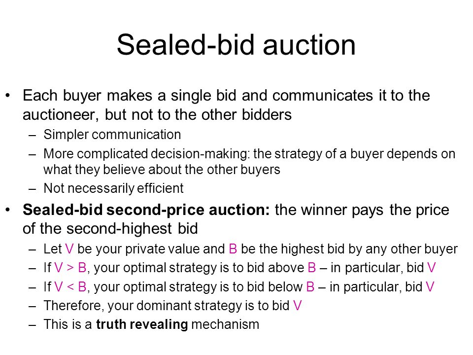 Sealed-bid auction Each buyer makes a single bid and communicates it to the auctioneer, but not to the other bidders.