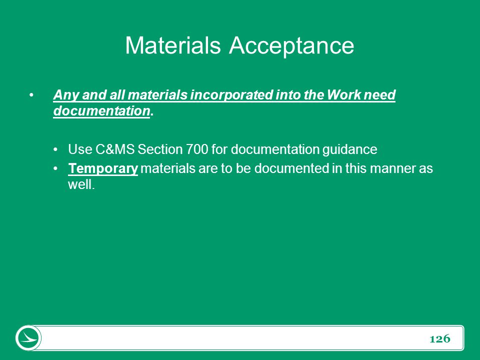 Materials Acceptance Any and all materials incorporated into the Work need documentation. Use C&MS Section 700 for documentation guidance.