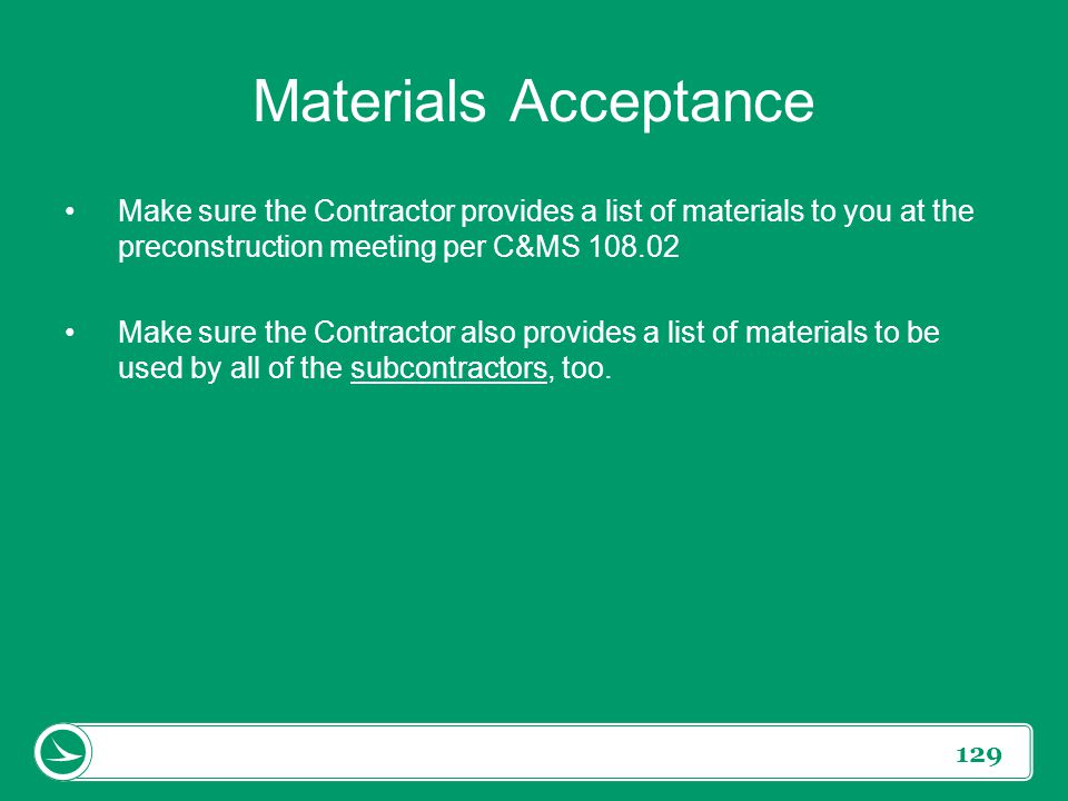 Materials Acceptance Make sure the Contractor provides a list of materials to you at the preconstruction meeting per C&MS 108.02.