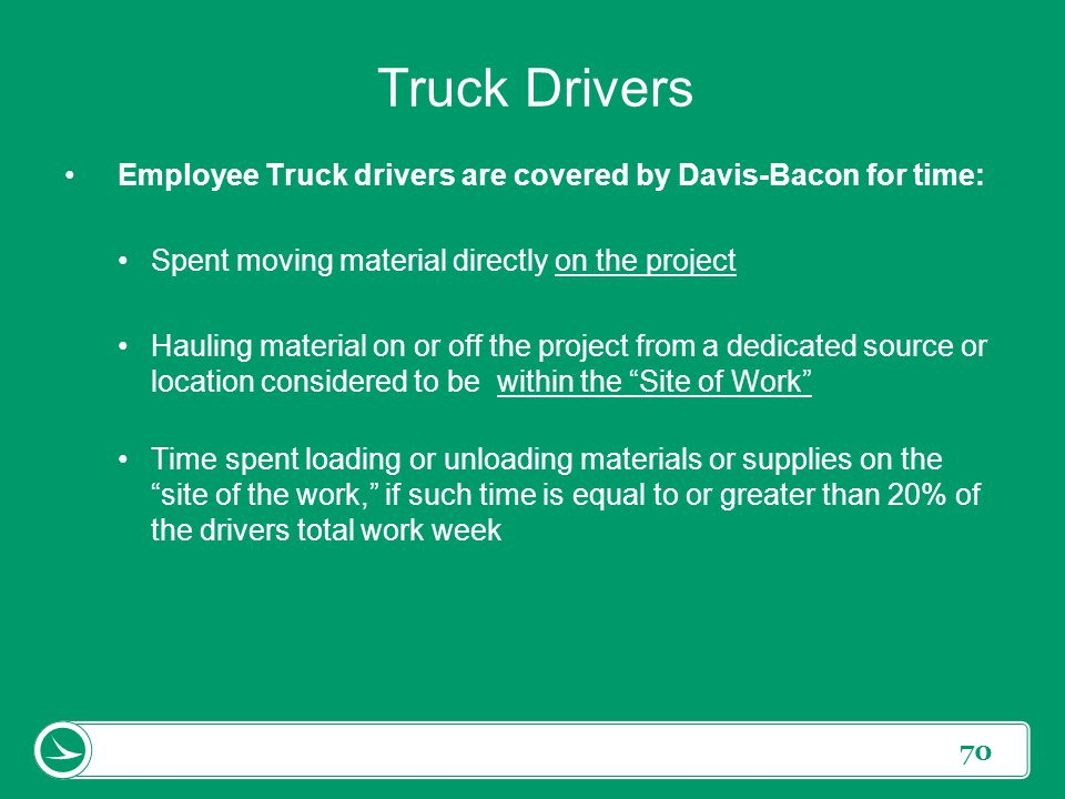 Truck Drivers Employee Truck drivers are covered by Davis-Bacon for time: Spent moving material directly on the project.