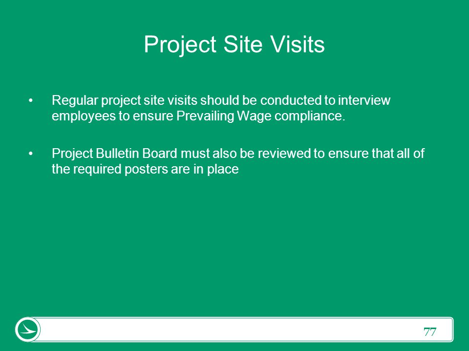 Project Site Visits Regular project site visits should be conducted to interview employees to ensure Prevailing Wage compliance.