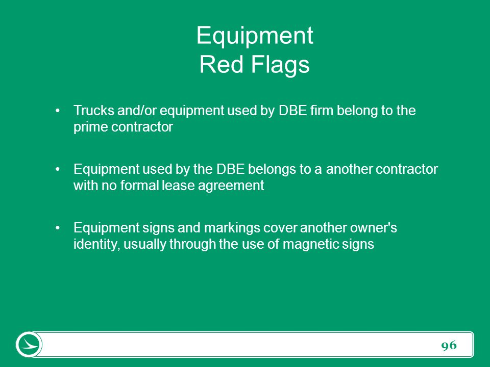 Equipment Red Flags Trucks and/or equipment used by DBE firm belong to the prime contractor.