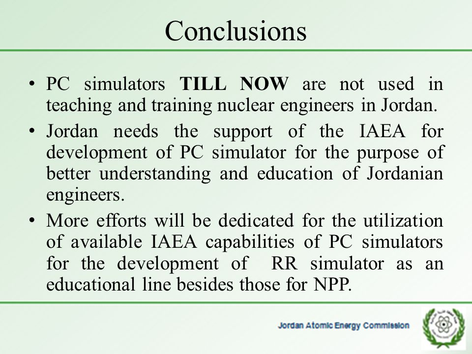 Conclusions PC simulators TILL NOW are not used in teaching and training nuclear engineers in Jordan.