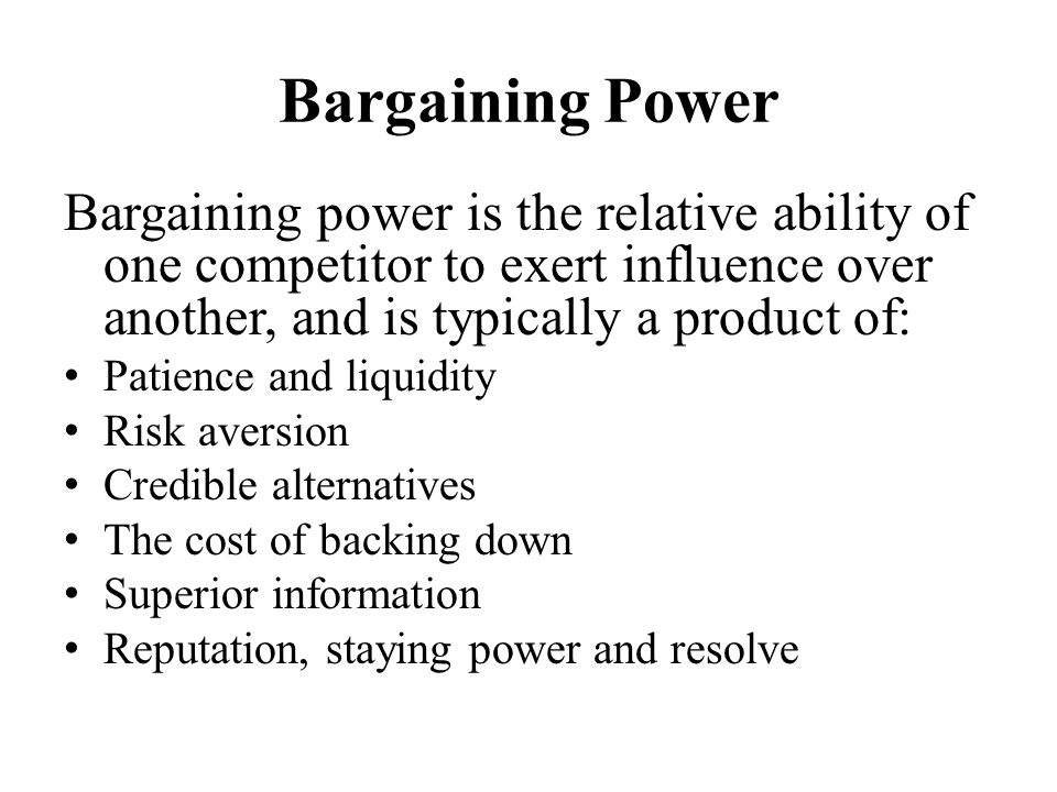 Bargaining Power Bargaining power is the relative ability of one competitor to exert influence over another, and is typically a product of: