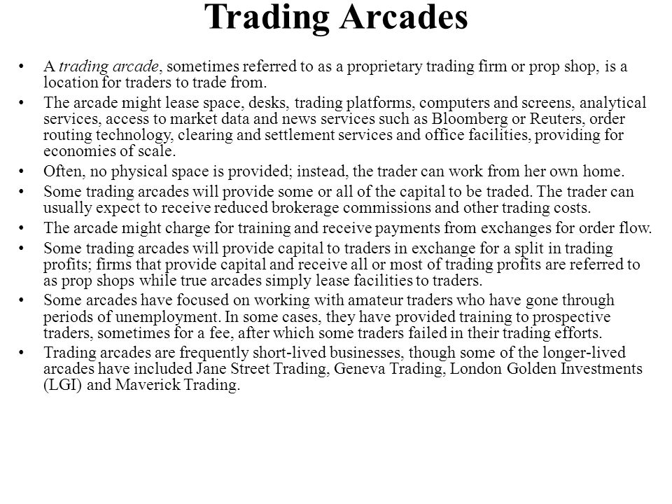 Trading Arcades A trading arcade, sometimes referred to as a proprietary trading firm or prop shop, is a location for traders to trade from.