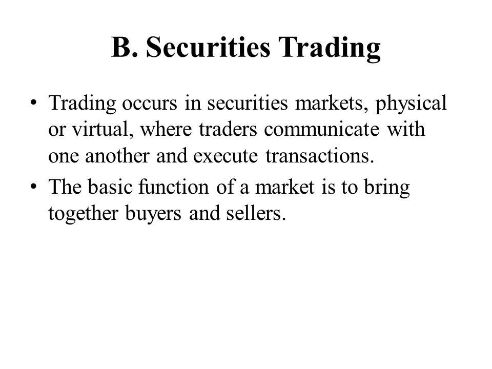 B. Securities Trading Trading occurs in securities markets, physical or virtual, where traders communicate with one another and execute transactions.