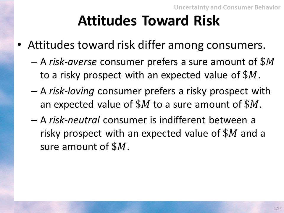 Attitudes Toward Risk Attitudes toward risk differ among consumers.