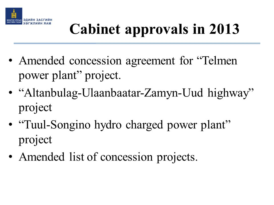 Cabinet approvals in 2013 Amended concession agreement for Telmen power plant project. Altanbulag-Ulaanbaatar-Zamyn-Uud highway project.