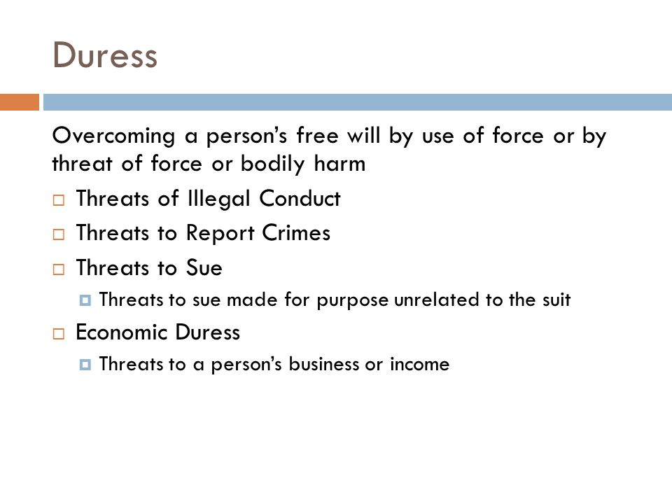 Duress Overcoming a person's free will by use of force or by threat of force or bodily harm. Threats of Illegal Conduct.